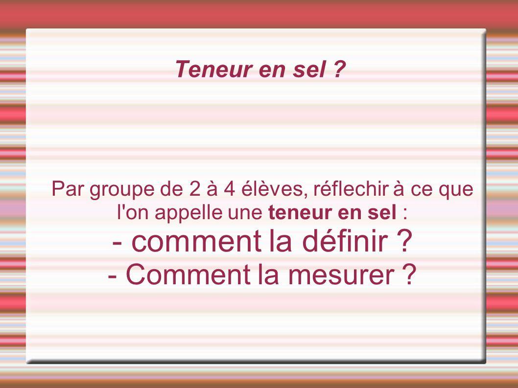 Teneur en sel ? Par groupe de 2 à 4 élèves, réflechir à ce que l'on appelle une teneur en sel : - comment la définir ? - Comment la mesurer ?