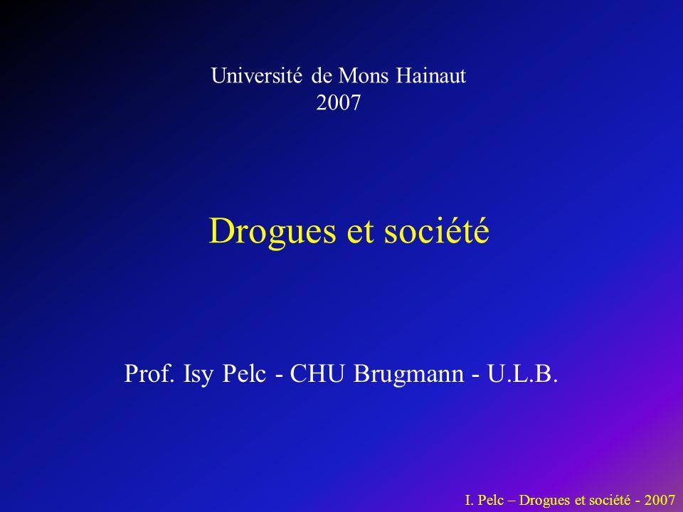 I. Pelc – Drogues et société - 2007 Prof. Isy Pelc - CHU Brugmann - U.L.B. Drogues et société Université de Mons Hainaut 2007