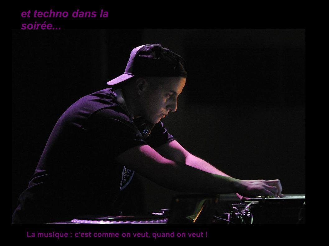 et techno dans la soirée... La musique : c est comme on veut, quand on veut !