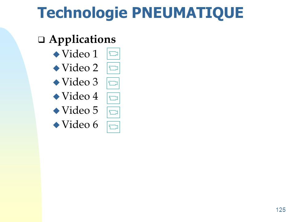 125 Technologie PNEUMATIQUE  Applications u Video 1 u Video 2 u Video 3 u Video 4 u Video 5 u Video 6