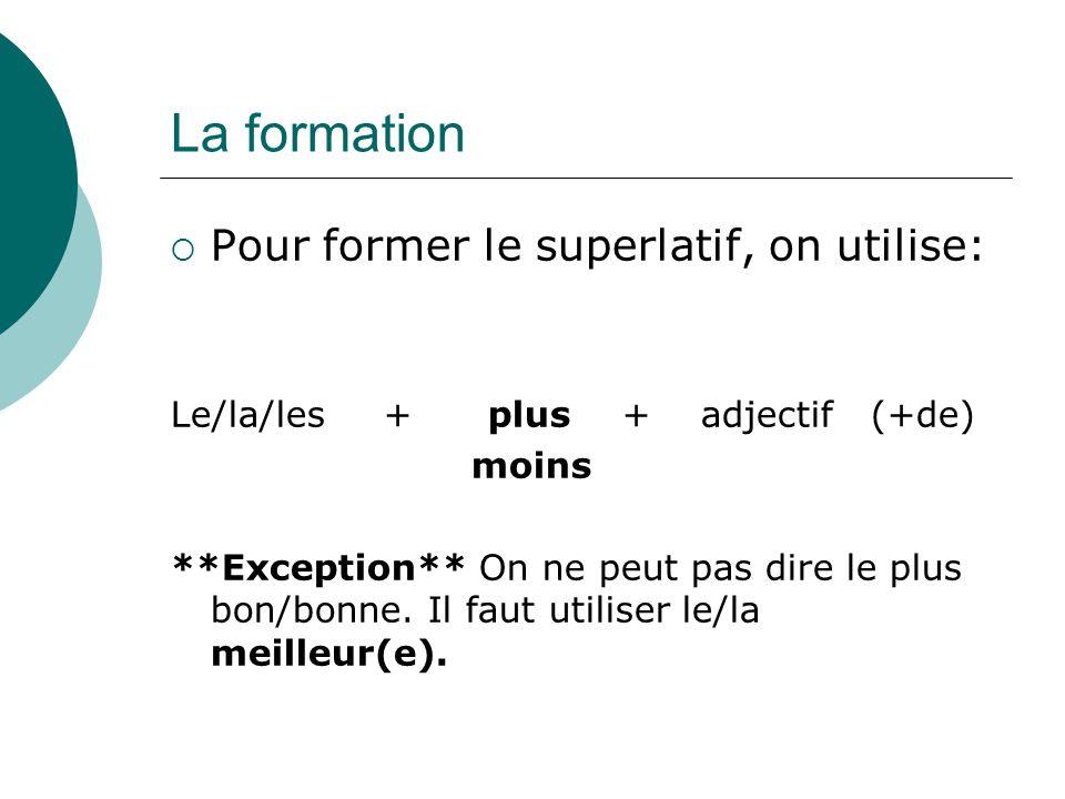 La formation  Pour former le superlatif, on utilise: Le/la/les+ plus + adjectif (+de) moins **Exception** On ne peut pas dire le plus bon/bonne. Il f