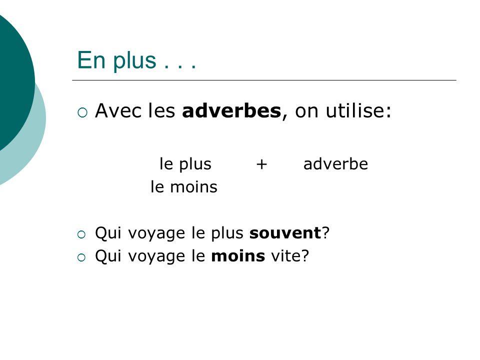 En plus...  Avec les adverbes, on utilise: le plus+ adverbe le moins  Qui voyage le plus souvent?  Qui voyage le moins vite?