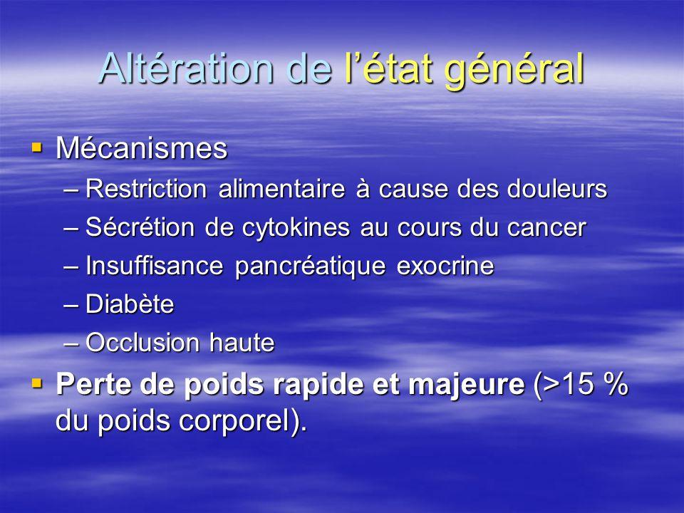 Altération de l'état général  Mécanismes –Restriction alimentaire à cause des douleurs –Sécrétion de cytokines au cours du cancer –Insuffisance pancr