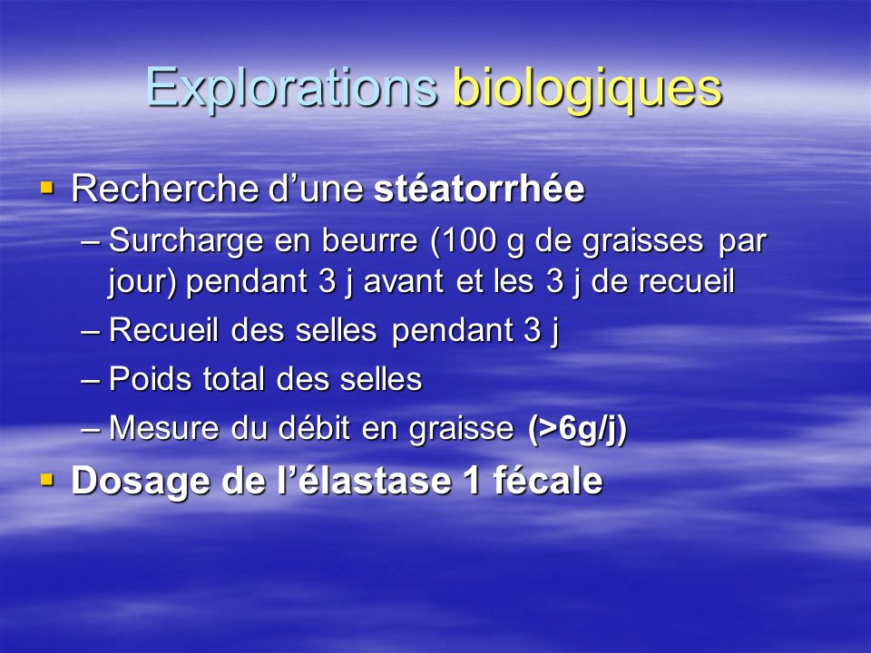 Explorations biologiques  Recherche d'une stéatorrhée –Surcharge en beurre (100 g de graisses par jour) pendant 3 j avant et les 3 j de recueil –Recu