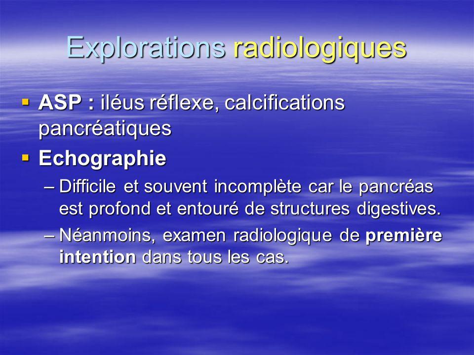 Explorations radiologiques  ASP : iléus réflexe, calcifications pancréatiques  Echographie –Difficile et souvent incomplète car le pancréas est prof
