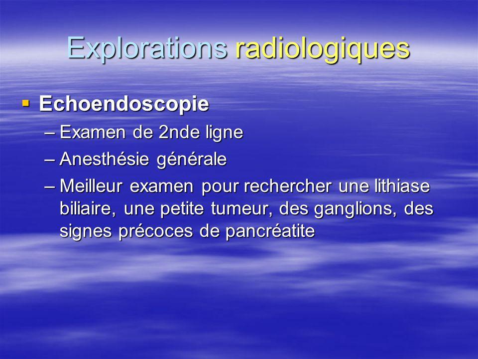 Explorations radiologiques  Echoendoscopie –Examen de 2nde ligne –Anesthésie générale –Meilleur examen pour rechercher une lithiase biliaire, une pet