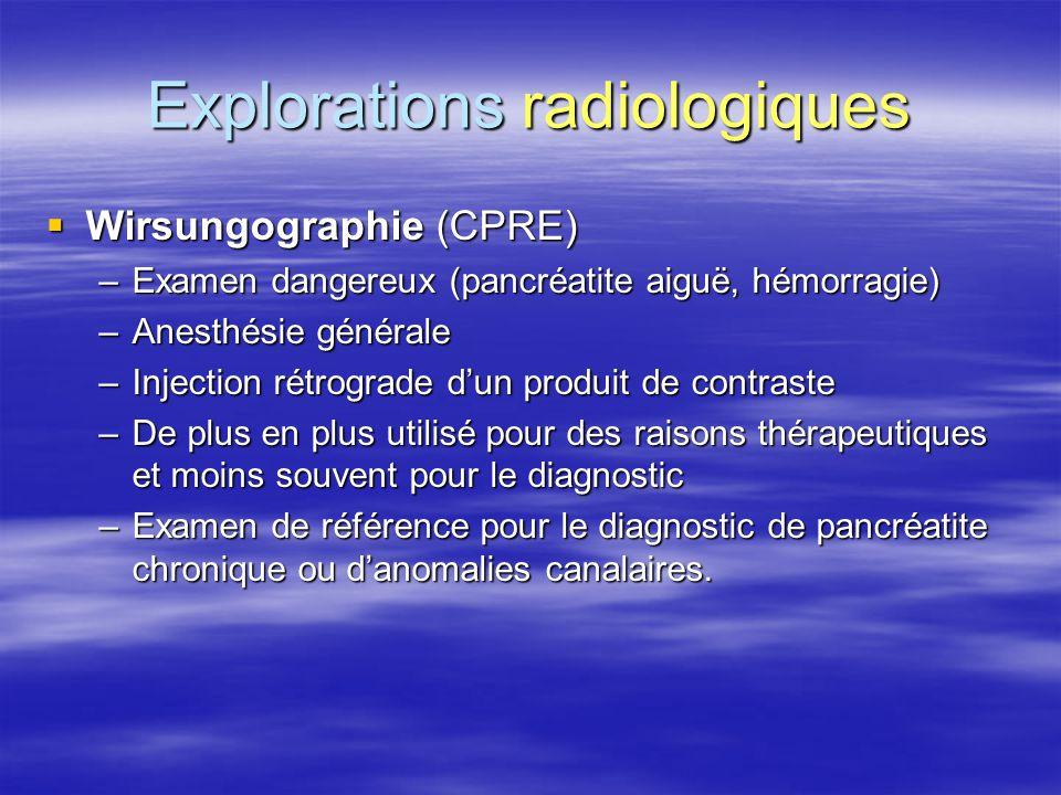 Explorations radiologiques  Wirsungographie (CPRE) –Examen dangereux (pancréatite aiguë, hémorragie) –Anesthésie générale –Injection rétrograde d'un