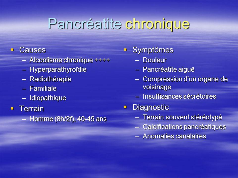 Pancréatite chronique  Causes –Alcoolisme chronique ++++ –Hyperparathyroïdie –Radiothérapie –Familiale –Idiopathique  Terrain –Homme (8h/2f), 40-45