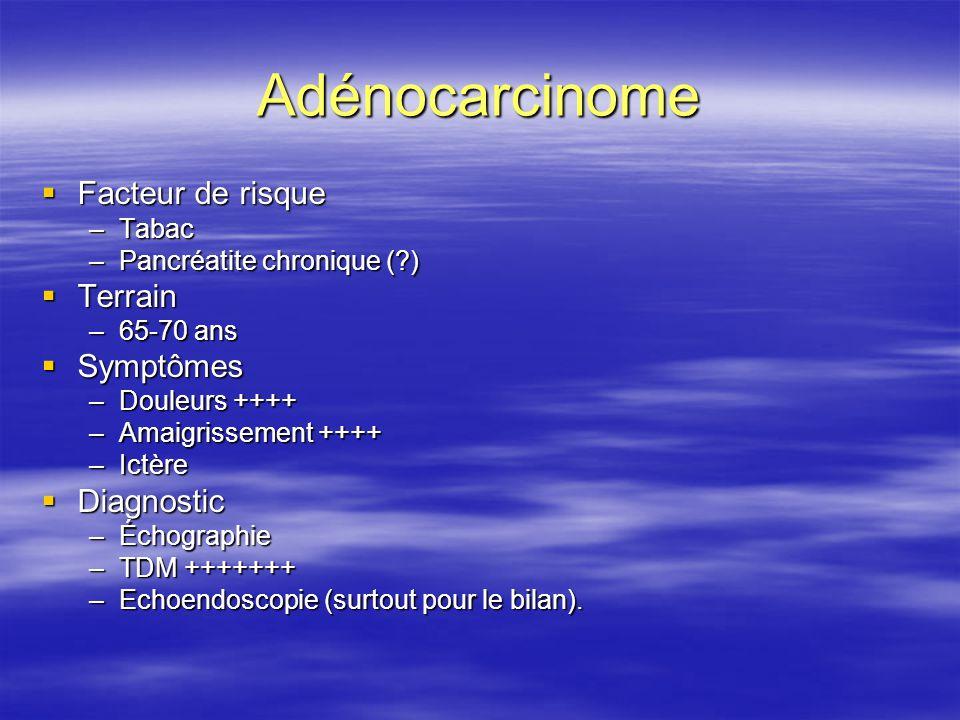 Adénocarcinome  Facteur de risque –Tabac –Pancréatite chronique (?)  Terrain –65-70 ans  Symptômes –Douleurs ++++ –Amaigrissement ++++ –Ictère  Di