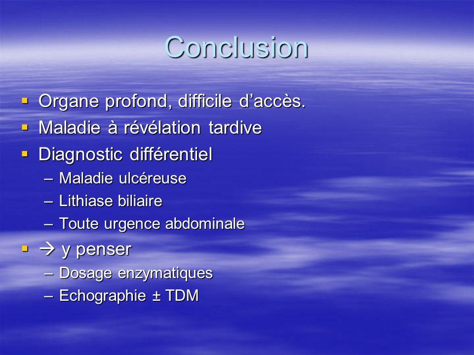 Conclusion  Organe profond, difficile d'accès.  Maladie à révélation tardive  Diagnostic différentiel –Maladie ulcéreuse –Lithiase biliaire –Toute
