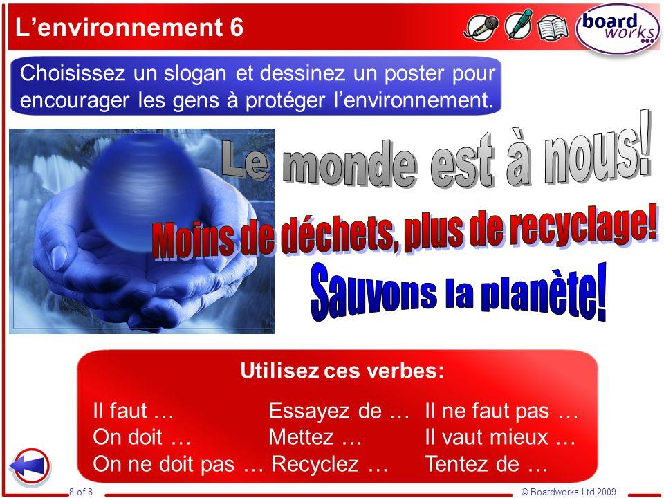 © Boardworks Ltd 20098 of 8 L'environnement 6 Choisissez un slogan et dessinez un poster pour encourager les gens à protéger l'environnement. Utilisez