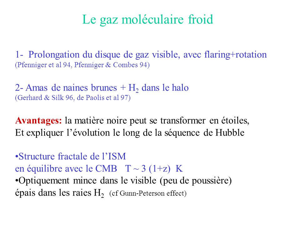 Le gaz moléculaire froid 1- Prolongation du disque de gaz visible, avec flaring+rotation (Pfenniger et al 94, Pfenniger & Combes 94) 2- Amas de naines