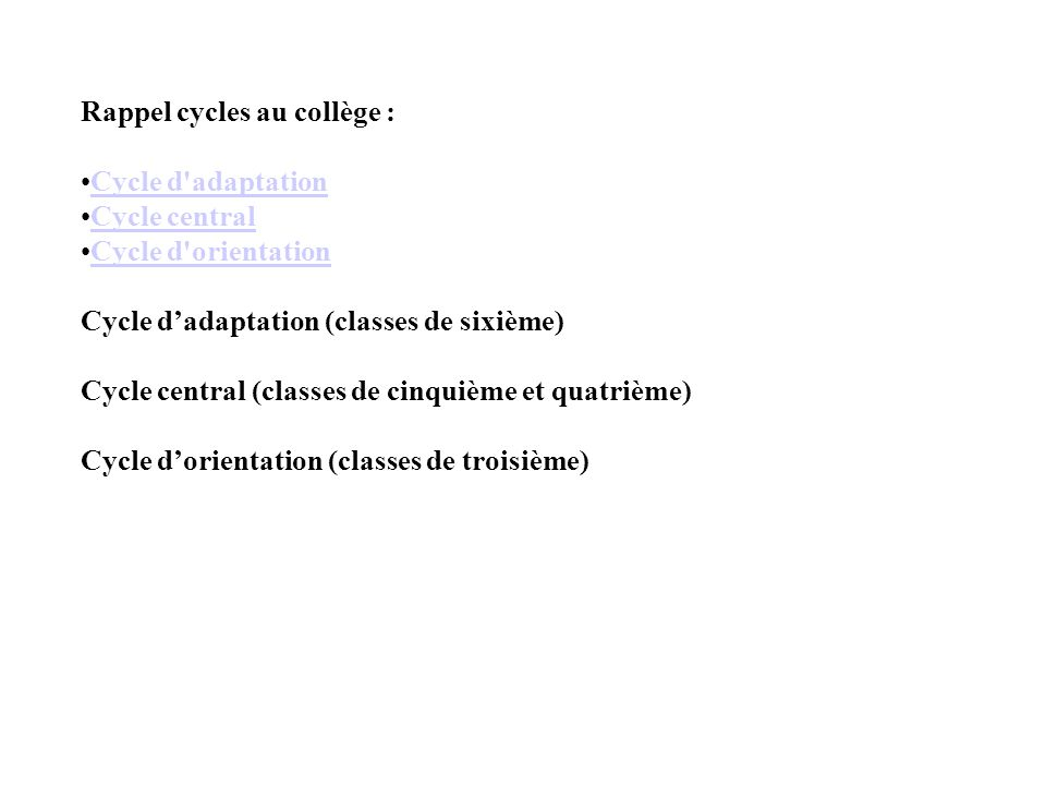 Rappel cycles au collège : •Cycle d adaptationCycle d adaptation •Cycle centralCycle central •Cycle d orientationCycle d orientation Cycle d'adaptation (classes de sixième) Cycle central (classes de cinquième et quatrième) Cycle d'orientation (classes de troisième)