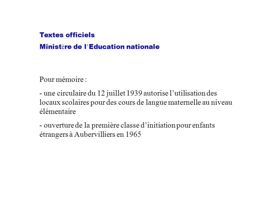 Textes officiels Minist è re de l ' Education nationale Pour mémoire : - une circulaire du 12 juillet 1939 autorise l'utilisation des locaux scolaires pour des cours de langue maternelle au niveau élémentaire - ouverture de la première classe d'initiation pour enfants étrangers à Aubervilliers en 1965