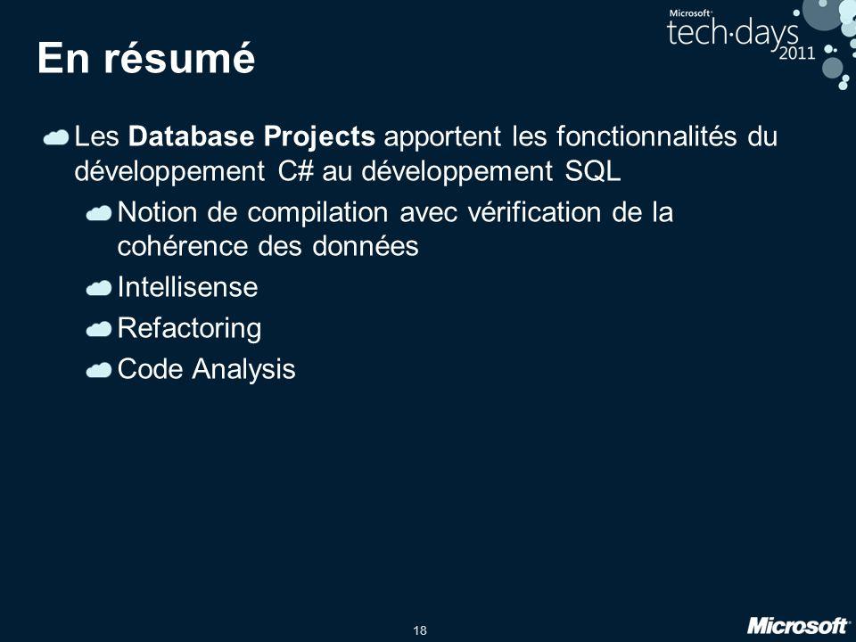 18 En résumé Les Database Projects apportent les fonctionnalités du développement C# au développement SQL Notion de compilation avec vérification de la cohérence des données Intellisense Refactoring Code Analysis