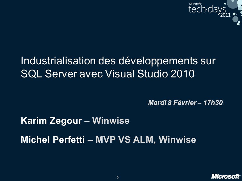 2 Industrialisation des développements sur SQL Server avec Visual Studio 2010 Mardi 8 Février – 17h30 Karim Zegour – Winwise Michel Perfetti – MVP VS