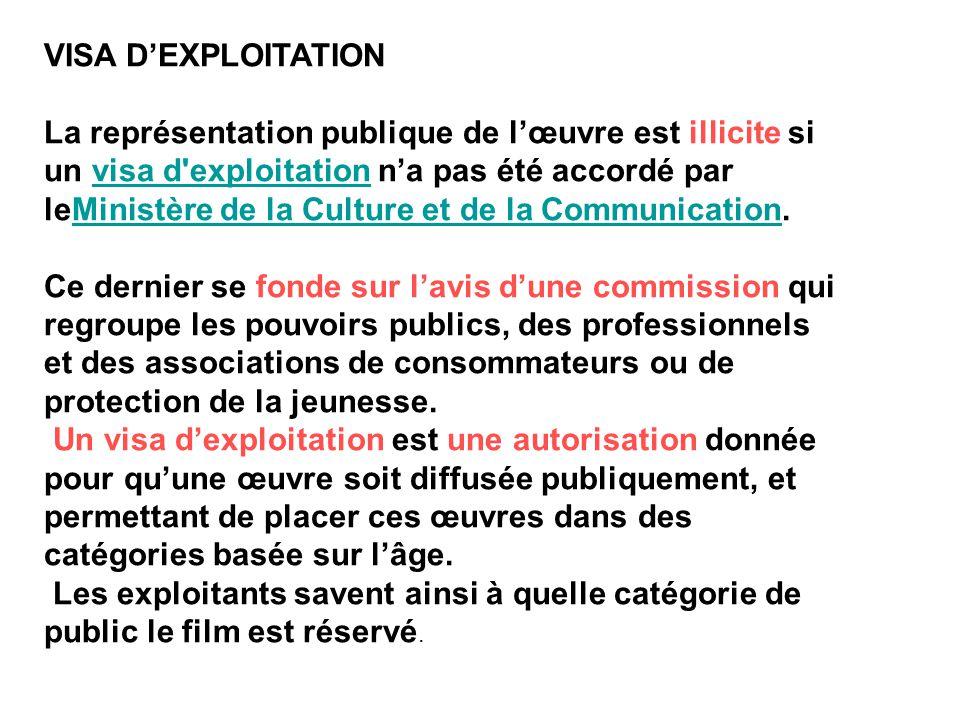VISA D'EXPLOITATION La représentation publique de l'œuvre est illicite si un visa d'exploitation n'a pas été accordé par leMinistère de la Culture et