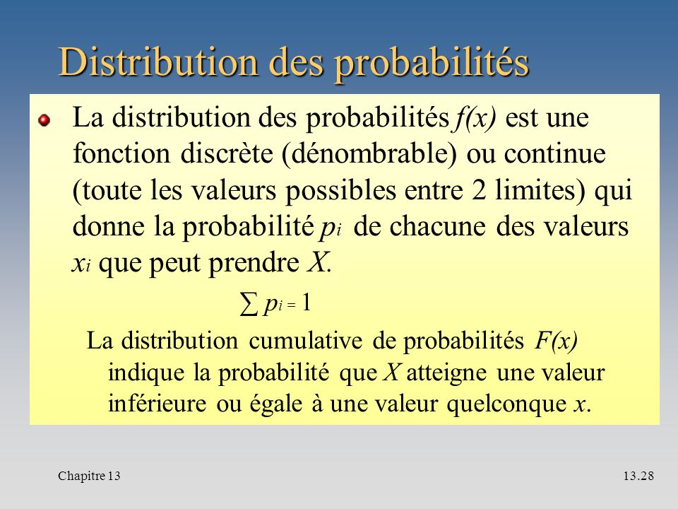 Distribution des probabilités La distribution des probabilités f(x) est une fonction discrète (dénombrable) ou continue (toute les valeurs possibles entre 2 limites) qui donne la probabilité p i de chacune des valeurs x i que peut prendre X.