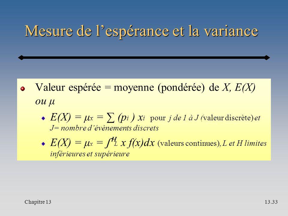 Mesure de l'espérance et la variance Valeur espérée = moyenne (pondérée) de X, E(X) ou μ E(X) = μ x = ∑ (p i ) x i pour j de 1 à J (valeur discrète) et J= nombre d'évènements discrets E(X) = μ x = ʃ L x f(x)dx (valeurs continues), L et H limites inférieures et supérieure Chapitre 1313.33