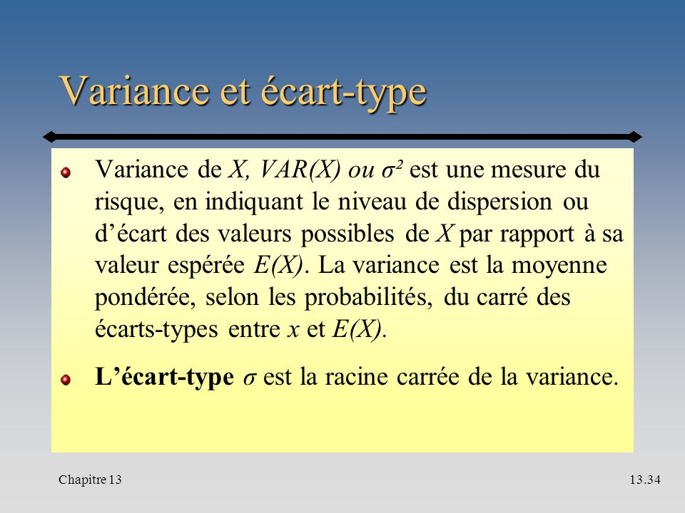 Variance et écart-type Variance de X, VAR(X) ou σ² est une mesure du risque, en indiquant le niveau de dispersion ou d'écart des valeurs possibles de X par rapport à sa valeur espérée E(X).