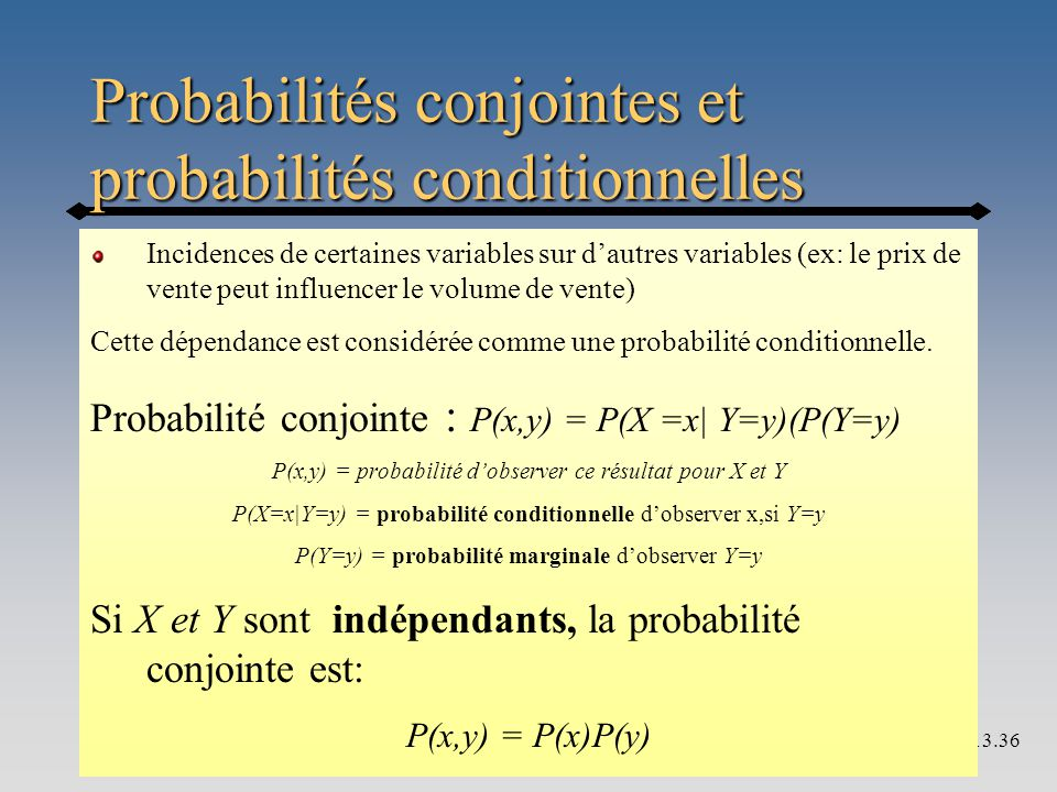Probabilités conjointes et probabilités conditionnelles 13.36 Incidences de certaines variables sur d'autres variables (ex: le prix de vente peut influencer le volume de vente) Cette dépendance est considérée comme une probabilité conditionnelle.