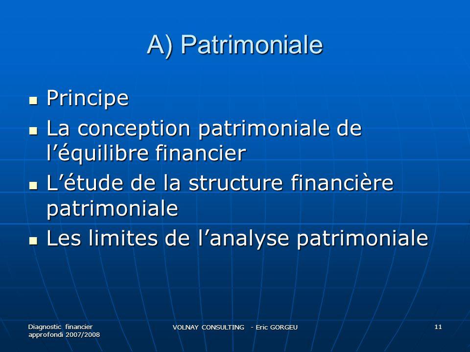 A) Patrimoniale  Principe  La conception patrimoniale de l'équilibre financier  L'étude de la structure financière patrimoniale  Les limites de l'analyse patrimoniale Diagnostic financier approfondi 2007/2008 VOLNAY CONSULTING - Eric GORGEU 11