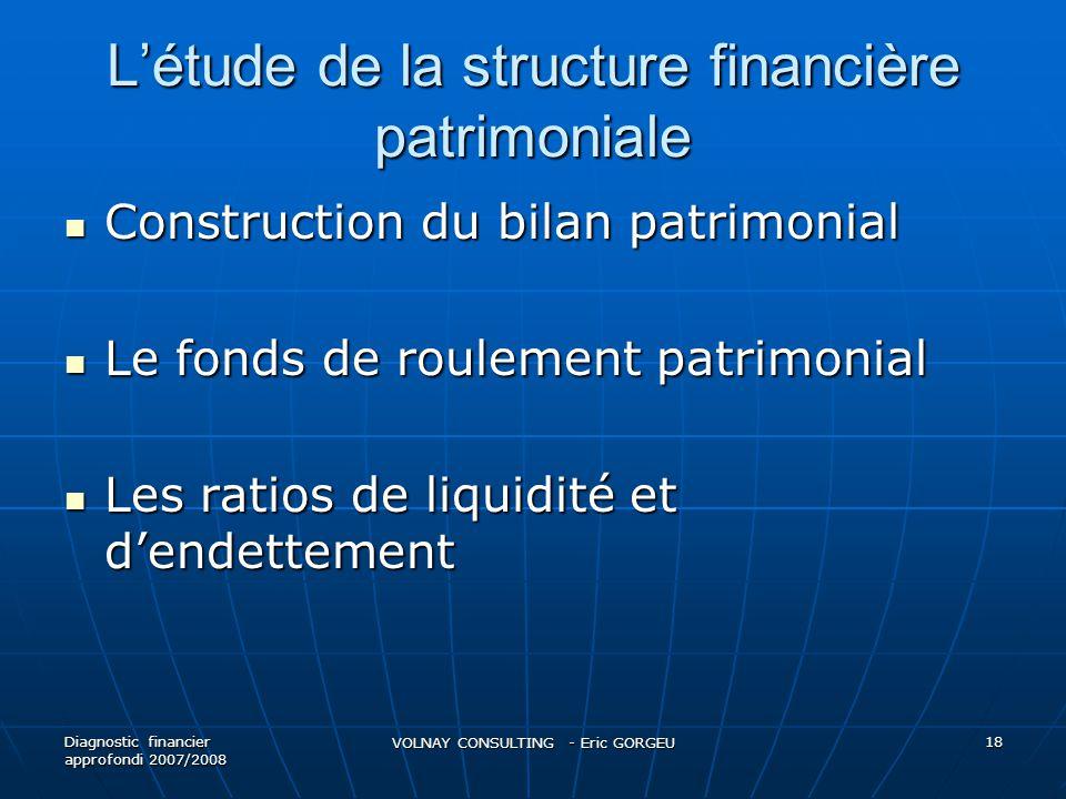 L'étude de la structure financière patrimoniale  Construction du bilan patrimonial  Le fonds de roulement patrimonial  Les ratios de liquidité et d'endettement Diagnostic financier approfondi 2007/2008 VOLNAY CONSULTING - Eric GORGEU 18