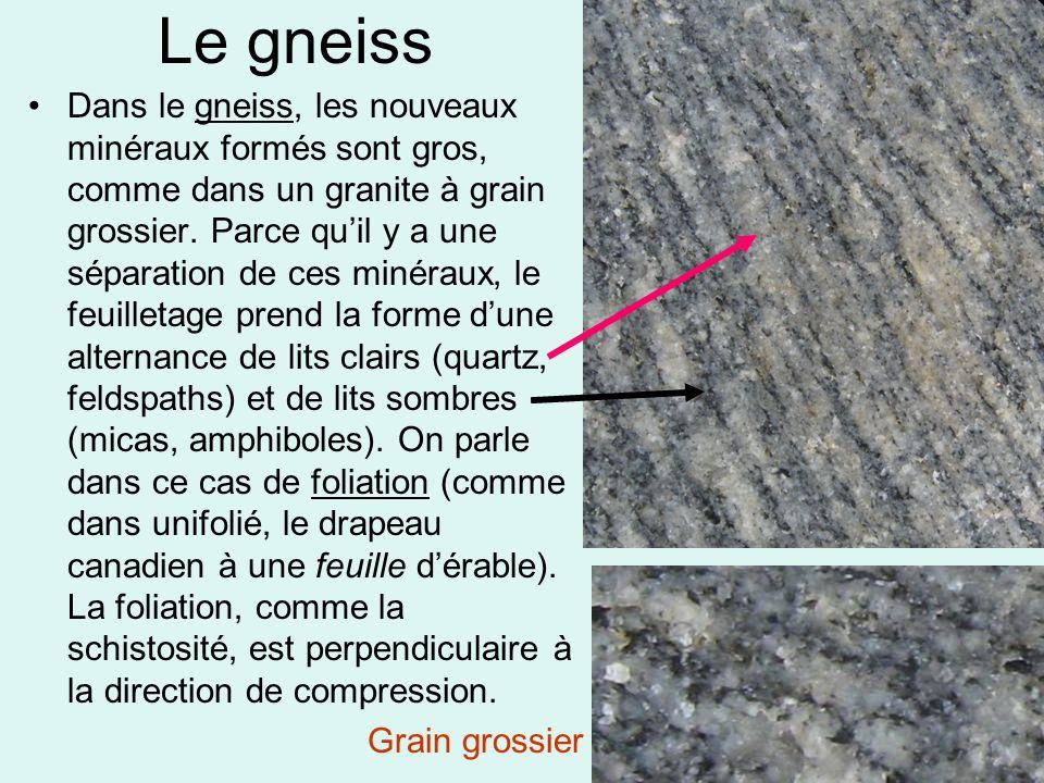 Le gneiss •Dans le gneiss, les nouveaux minéraux formés sont gros, comme dans un granite à grain grossier. Parce qu'il y a une séparation de ces minér