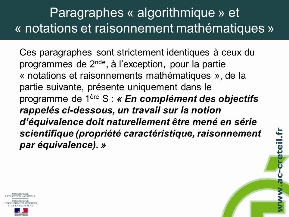 Paragraphes « algorithmique » et « notations et raisonnement mathématiques » Ces paragraphes sont strictement identiques à ceux du programmes de 2 nde, à l'exception, pour la partie « notations et raisonnements mathématiques », de la partie suivante, présente uniquement dans le programme de 1 ère S : « En complément des objectifs rappelés ci-dessous, un travail sur la notion d'équivalence doit naturellement être mené en série scientifique (propriété caractéristique, raisonnement par équivalence).