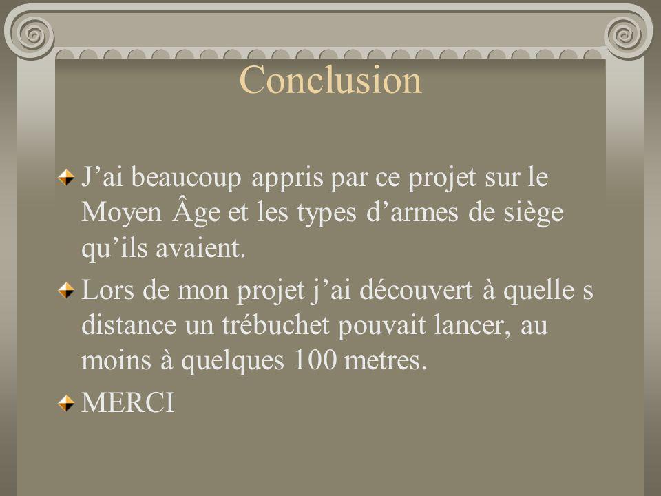 Conclusion J'ai beaucoup appris par ce projet sur le Moyen Âge et les types d'armes de siège qu'ils avaient. Lors de mon projet j'ai découvert à quell