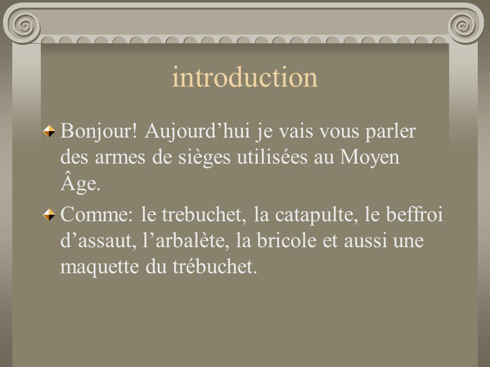 introduction Bonjour! Aujourd'hui je vais vous parler des armes de sièges utilisées au Moyen Âge. Comme: le trebuchet, la catapulte, le beffroi d'assa