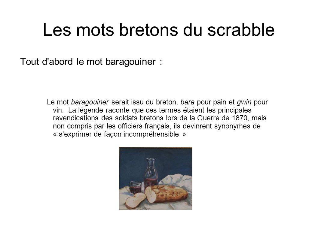 Les mots bretons du scrabble Tout d'abord le mot baragouiner : Le mot baragouiner serait issu du breton, bara pour pain et gwin pour vin. La légende r