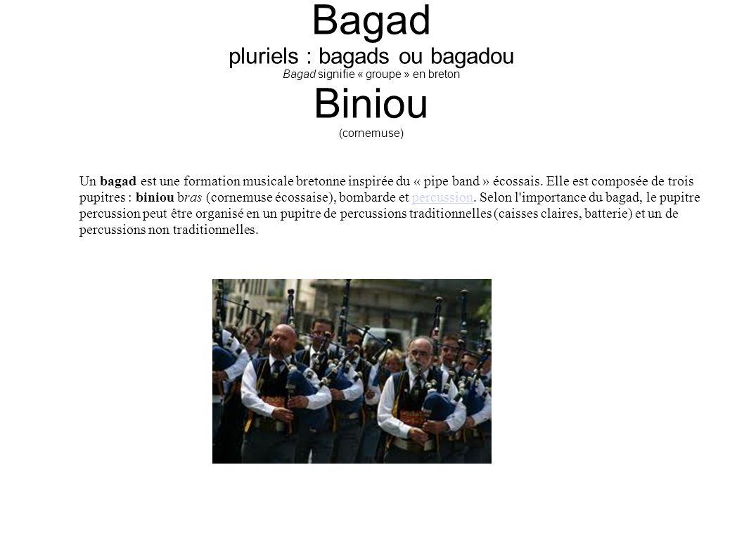Bagad pluriels : bagads ou bagadou Bagad signifie « groupe » en breton Biniou (cornemuse) Un bagad est une formation musicale bretonne inspirée du « pipe band » écossais.
