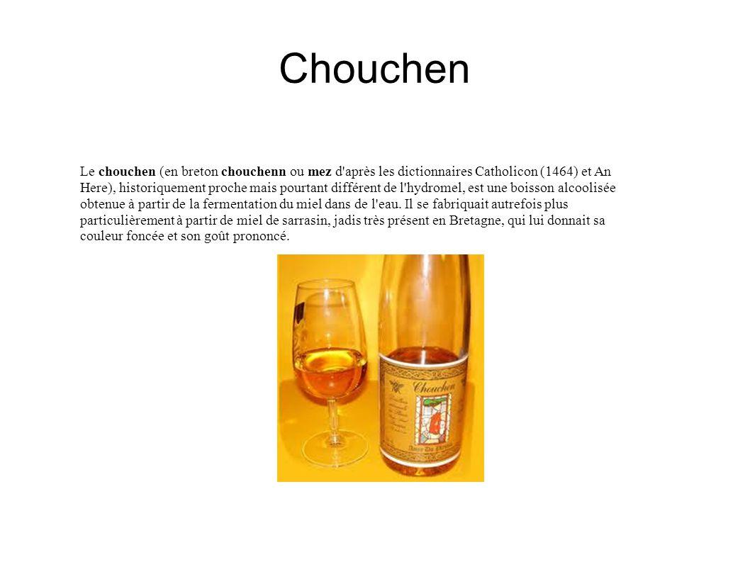 Chouchen Le chouchen (en breton chouchenn ou mez d après les dictionnaires Catholicon (1464) et An Here), historiquement proche mais pourtant différent de l hydromel, est une boisson alcoolisée obtenue à partir de la fermentation du miel dans de l eau.