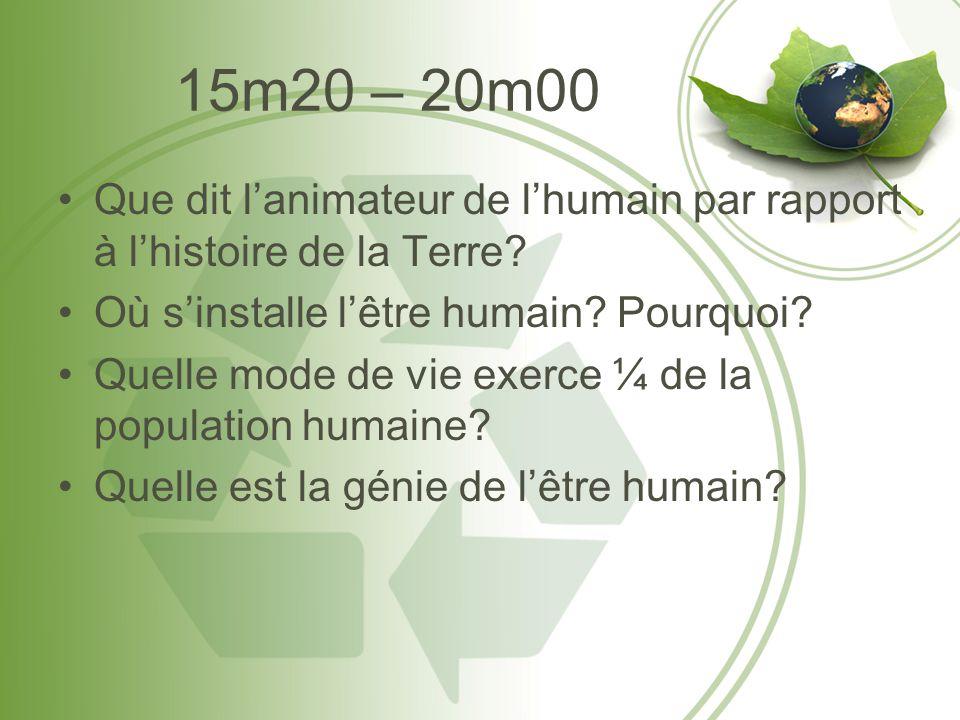 15m20 – 20m00 •Que dit l'animateur de l'humain par rapport à l'histoire de la Terre? •Où s'installe l'être humain? Pourquoi? •Quelle mode de vie exerc