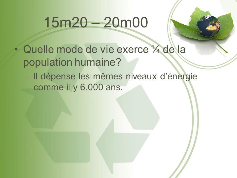 15m20 – 20m00 •Quelle mode de vie exerce ¼ de la population humaine? –Il dépense les mêmes niveaux d'énergie comme il y 6.000 ans.