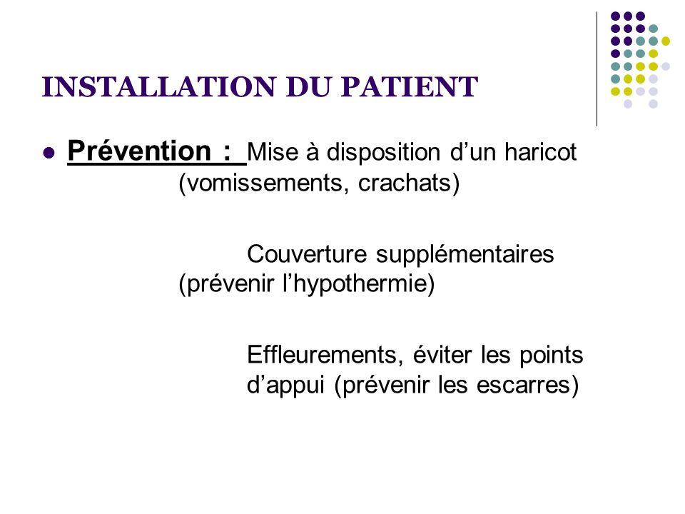 INSTALLATION DU PATIENT  Prévention : Mise à disposition d'un haricot (vomissements, crachats) Couverture supplémentaires (prévenir l'hypothermie) Ef