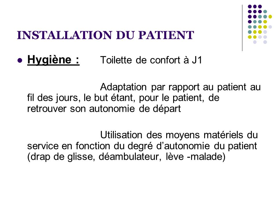 INSTALLATION DU PATIENT  Hygiène : Toilette de confort à J1 Adaptation par rapport au patient au fil des jours, le but étant, pour le patient, de ret