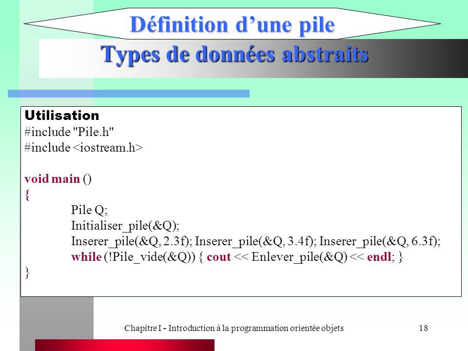 Chapitre I - Introduction à la programmation orientée objets18 Types de données abstraits Définition d'une pile Utilisation #include