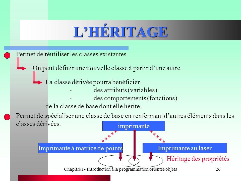 Chapitre I - Introduction à la programmation orientée objets26 L'HÉRITAGE Permet de réutiliser les classes existantes On peut définir une nouvelle cla