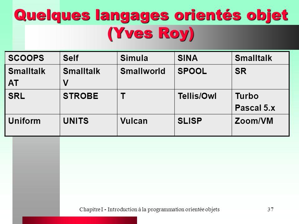 Chapitre I - Introduction à la programmation orientée objets37 Quelques langages orientés objet (Yves Roy) SCOOPSSelfSimulaSINASmalltalk AT Smalltalk