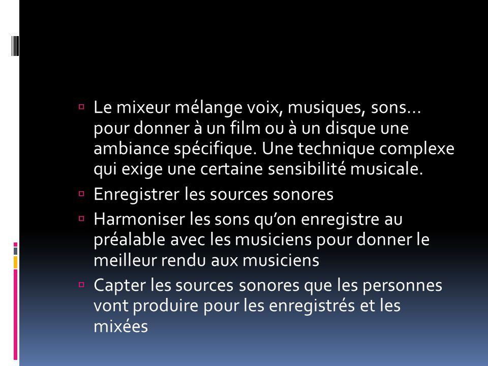  Le mixeur mélange voix, musiques, sons... pour donner à un film ou à un disque une ambiance spécifique. Une technique complexe qui exige une certain