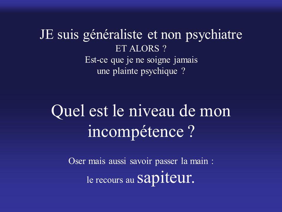 JE suis généraliste et non psychiatre ET ALORS ? Est-ce que je ne soigne jamais une plainte psychique ? Quel est le niveau de mon incompétence ? Oser
