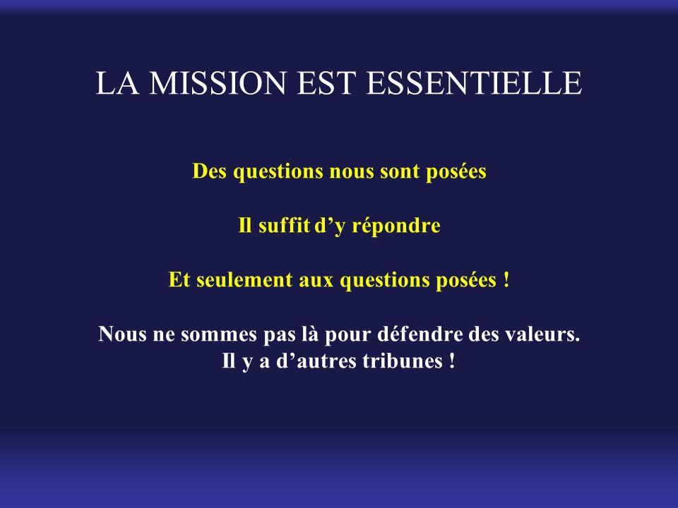 LA MISSION EST ESSENTIELLE Des questions nous sont posées Il suffit d'y répondre Et seulement aux questions posées ! Nous ne sommes pas là pour défend