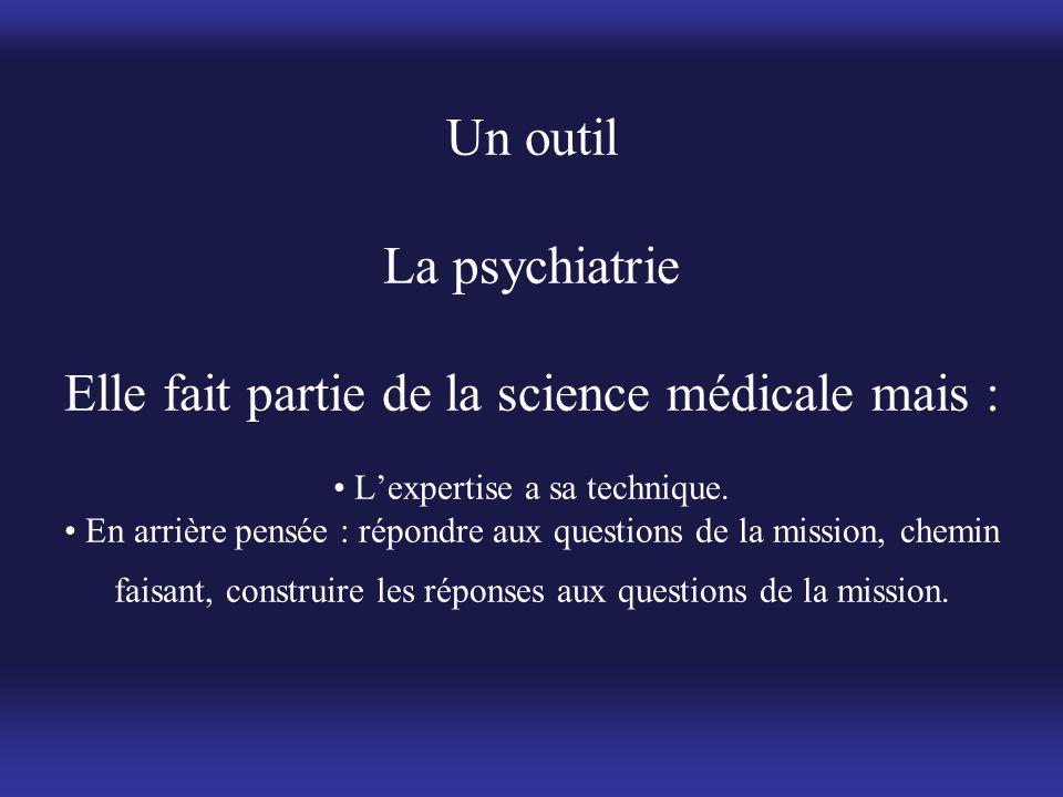 Un outil La psychiatrie Elle fait partie de la science médicale mais : • L'expertise a sa technique. • En arrière pensée : répondre aux questions de l