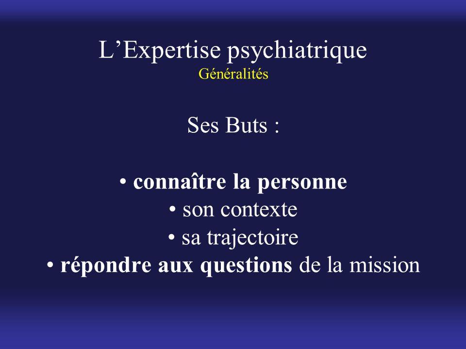 L'Expertise psychiatrique Généralités Ses Buts : • connaître la personne • son contexte • sa trajectoire • répondre aux questions de la mission