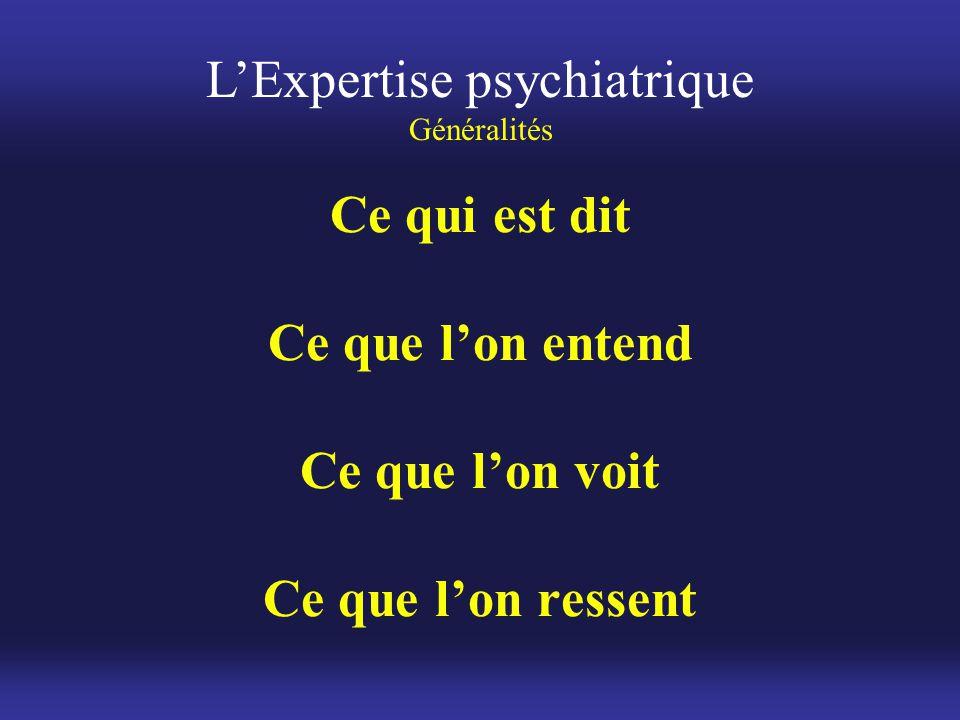 Ce qui est dit Ce que l'on entend Ce que l'on voit Ce que l'on ressent L'Expertise psychiatrique Généralités