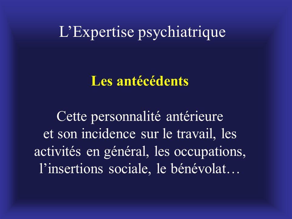 Les antécédents Cette personnalité antérieure et son incidence sur le travail, les activités en général, les occupations, l'insertions sociale, le bén