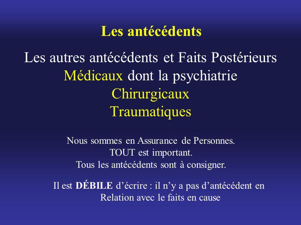 Les autres antécédents et Faits Postérieurs Médicaux dont la psychiatrie Chirurgicaux Traumatiques Les antécédents Nous sommes en Assurance de Personn