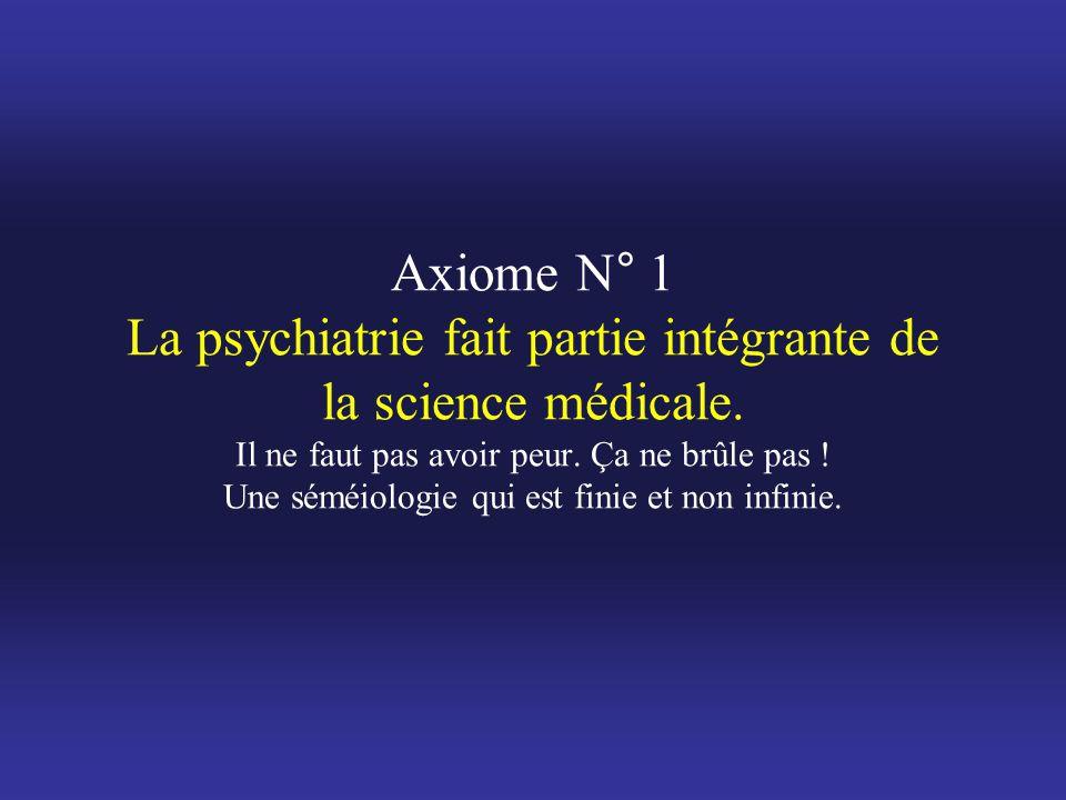 Axiome N° 1 La psychiatrie fait partie intégrante de la science médicale. Il ne faut pas avoir peur. Ça ne brûle pas ! Une séméiologie qui est finie e